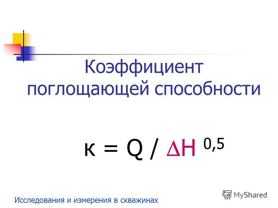 Исследования и измерения в скважинах Коэффициент поглощающей способности к = Q / Н 0,5