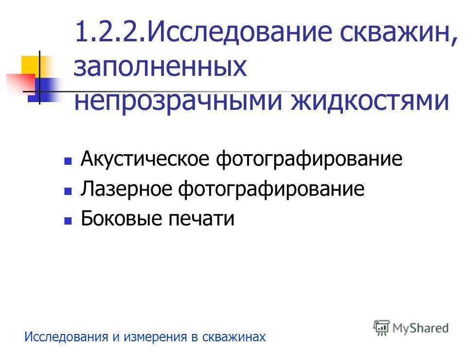 Исследования и измерения в скважинах 1.2.2.Исследование скважин, заполненных непрозрачными жидкостями Акустическое фотографирование Лазерное фотографирование Боковые печати