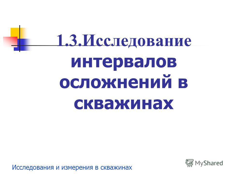 Исследования и измерения в скважинах 1.3.Исследование интервалов осложнений в скважинах