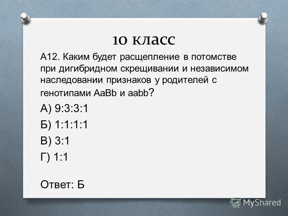 10 класс А 12. Каким будет расщепление в потомстве при дигибридном скрещивании и независимом наследовании признаков у родителей с генотипами AaBb и aabb ? А ) 9:3:3:1 Б ) 1:1:1:1 В ) 3:1 Г ) 1:1 Ответ : Б