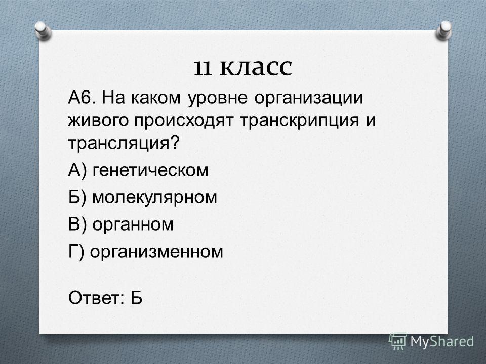 11 класс А 6. На каком уровне организации живого происходят транскрипция и трансляция ? А ) генетическом Б ) молекулярном В ) органном Г ) организменном Ответ : Б