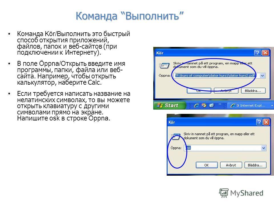 Команда Выполнить Команда Kör/Выполнить это быстрый способ открытия приложений, файлов, папок и веб-сайтов (при подключении к Интернету). В поле Öppna/Открыть введите имя программы, папки, файла или веб- сайта. Например, чтобы открыть калькулятор, на