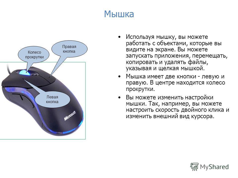 Мышка Используя мышку, вы можете работать с объектами, которые вы видите на экране. Вы можете запускать приложения, перемещать, копировать и удалять файлы, указывая и щелкая мышкой. Мышка имеет две кнопки - левую и правую. В центре находится колесо п