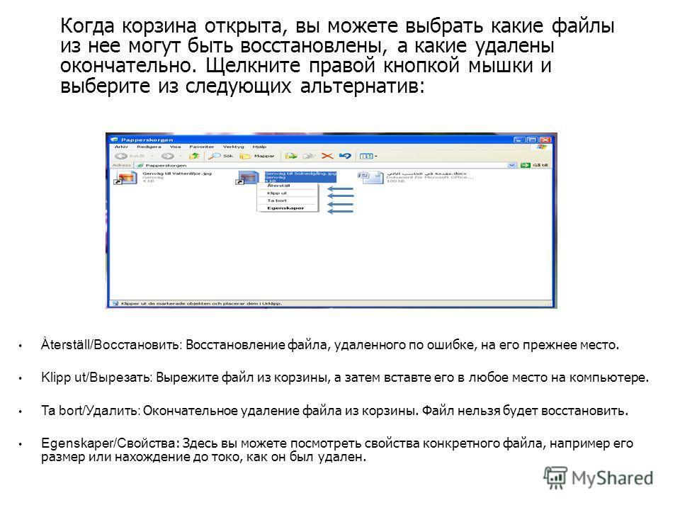 Когда корзина открыта, вы можете выбрать какие файлы из нее могут быть восстановлены, а какие удалены окончательно. Щелкните правой кнопкой мышки и выберите из следующих альтернатив: Återställ/Восстановить: Восстановление файла, удаленного по ошибке,