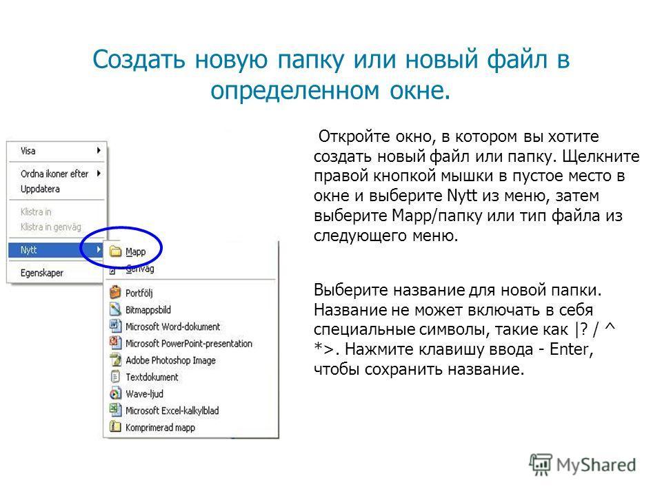 Создать новую папку или новый файл в определенном окне. Откройте окно, в котором вы хотите создать новый файл или папку. Щелкните правой кнопкой мышки в пустое место в окне и выберите Nytt из меню, затем выберите Mapp/папку или тип файла из следующег
