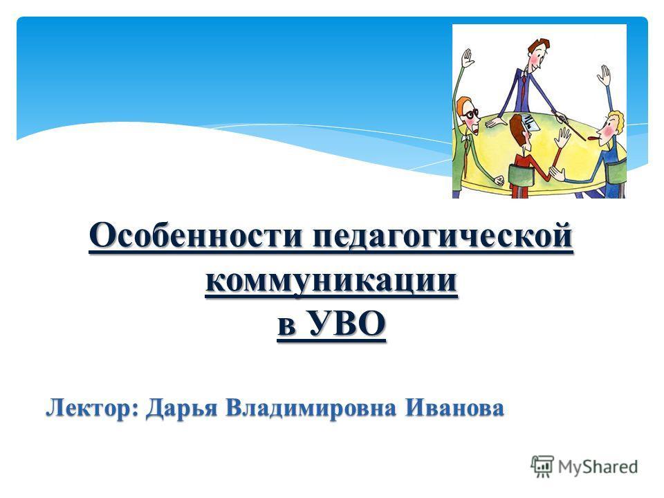 Особенности педагогической коммуникации в УВО Лектор: Дарья Владимировна Иванова