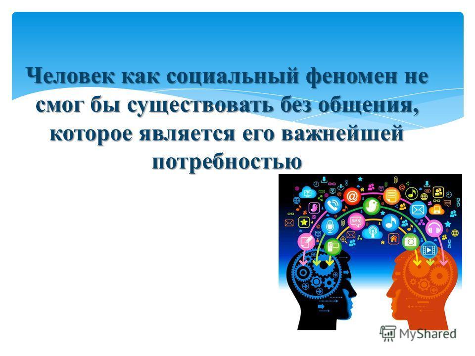 Человек как социальный феномен не смог бы существовать без общения, которое является его важнейшей потребностью