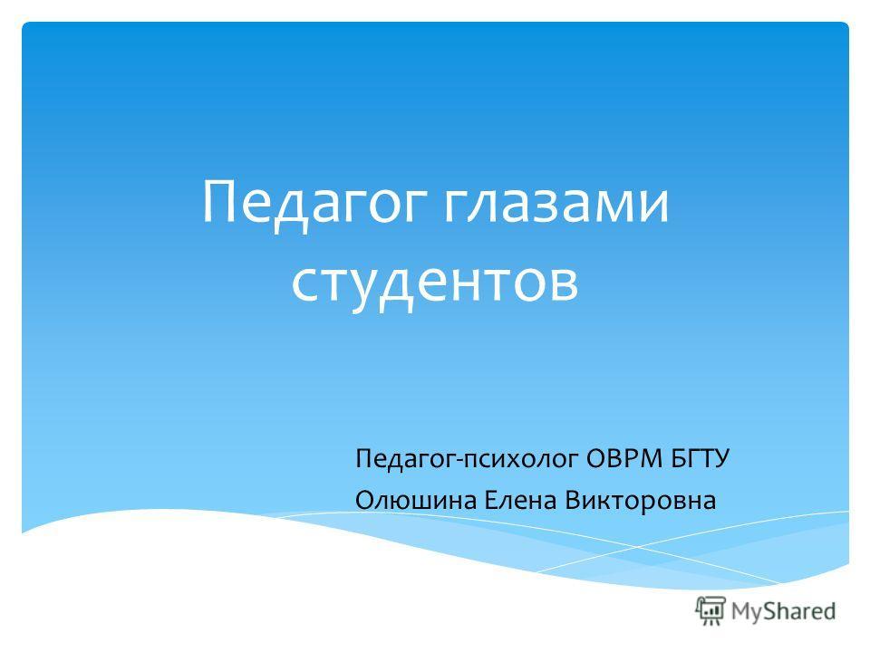 Педагог глазами студентов Педагог-психолог ОВРМ БГТУ Олюшина Елена Викторовна