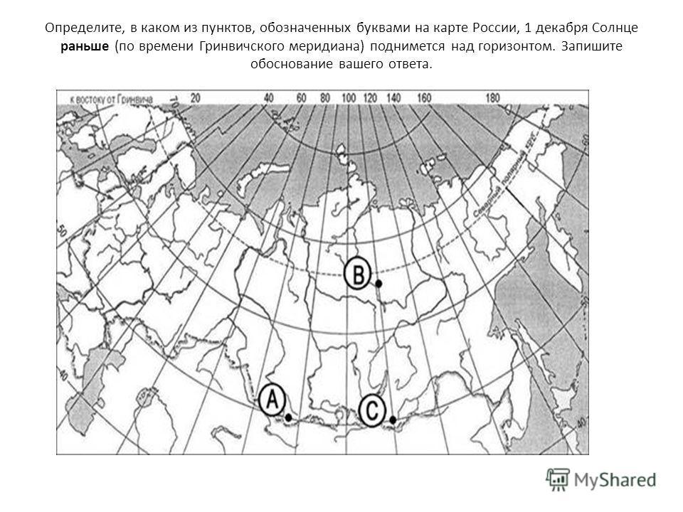 Определите, в каком из пунктов, обозначенных буквами на карте России, 1 декабря Солнце раньше (по времени Гринвичского меридиана) поднимется над горизонтом. Запишите обоснование вашего ответа.