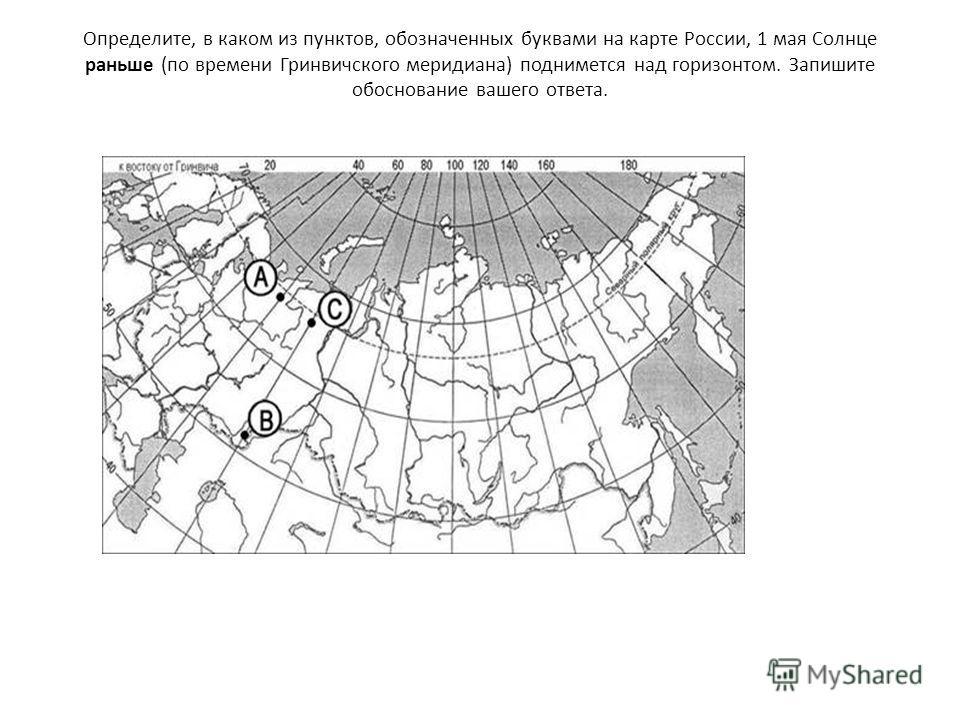 Определите, в каком из пунктов, обозначенных буквами на карте России, 1 мая Солнце раньше (по времени Гринвичского меридиана) поднимется над горизонтом. Запишите обоснование вашего ответа.