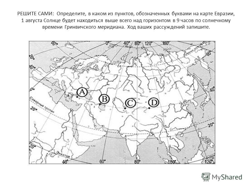 РЕШИТЕ САМИ: Определите, в каком из пунктов, обозначенных буквами на карте Евразии, 1 августа Солнце будет находиться выше всего над горизонтом в 9 часов по солнечному времени Гринвичского меридиана. Ход ваших рассуждений запишите.