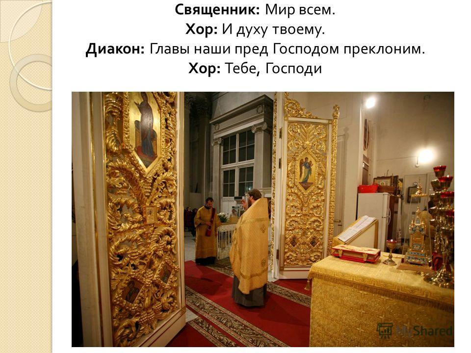 Священник : Мир всем. Хор : И духу твоему. Диакон : Главы наши пред Господом преклоним. Хор : Тебе, Господи