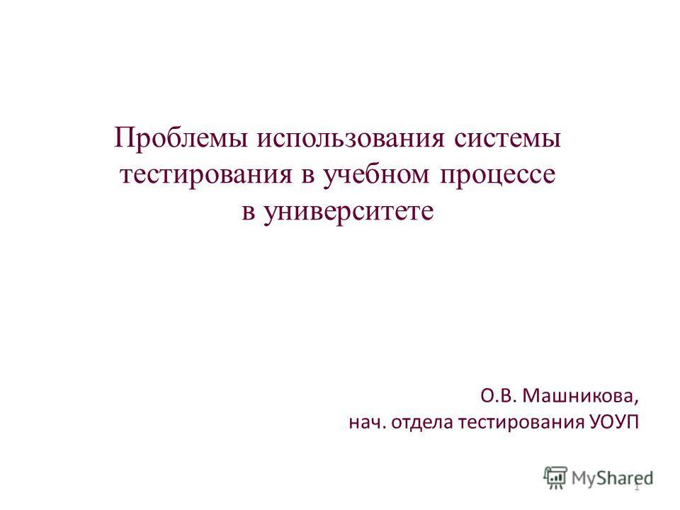Проблемы использования системы тестирования в учебном процессе в университете О.В. Машникова, нач. отдела тестирования УОУП 1