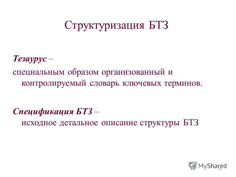 Структуризация БТЗ Тезаурус – специальным образом организованный и контролируемый словарь ключевых терминов. Спецификация БТЗ – исходное детальное описание структуры БТЗ 21
