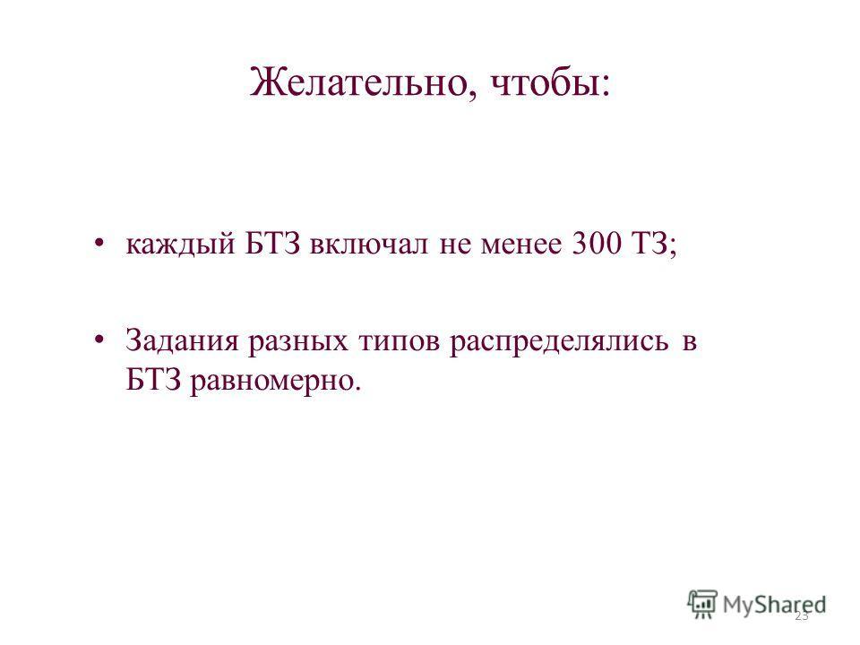 Желательно, чтобы: каждый БТЗ включал не менее 300 ТЗ; Задания разных типов распределялись в БТЗ равномерно. 23