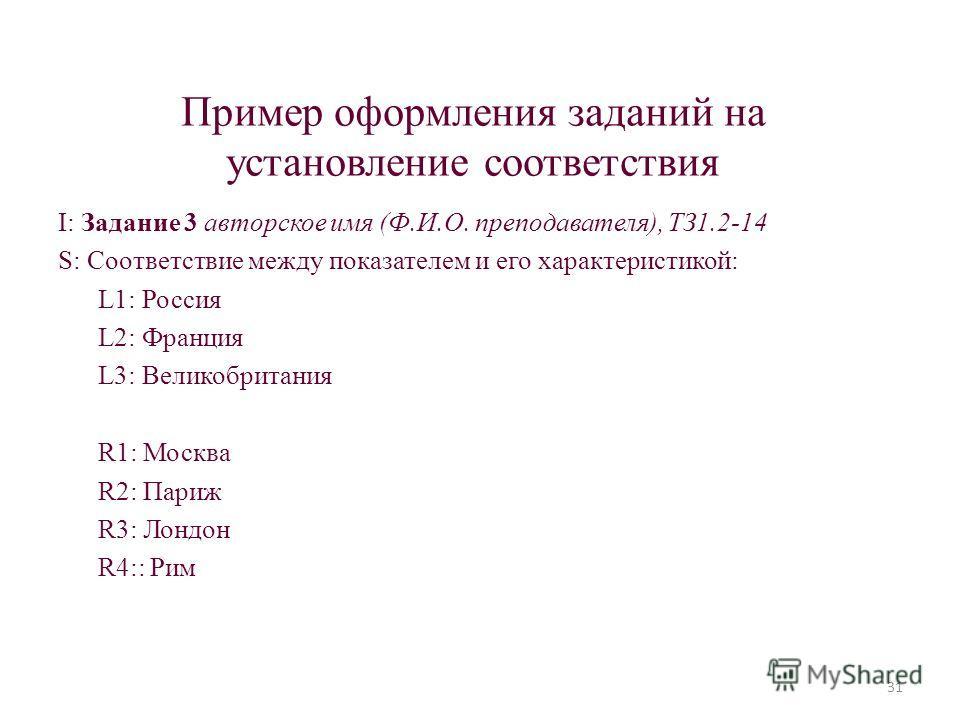 Пример оформления заданий на установление соответствия I: Задание 3 авторское имя (Ф.И.О. преподавателя), ТЗ1.2-14 S: Соответствие между показателем и его характеристикой: L1: Россия L2: Франция L3: Великобритания R1: Москва R2: Париж R3: Лондон R4::