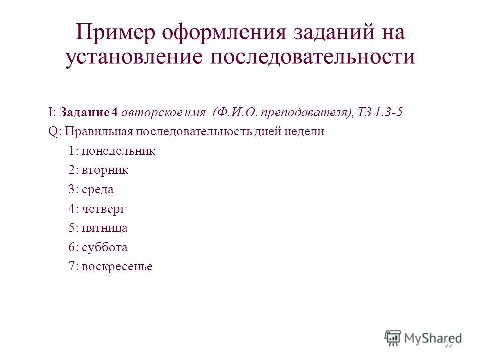 Пример оформления заданий на установление последовательности I: Задание 4 авторское имя (Ф.И.О. преподавателя), ТЗ 1.3-5 Q: Правильная последовательность дней недели 1: понедельник 2: вторник 3: среда 4: четверг 5: пятница 6: суббота 7: воскресенье 3