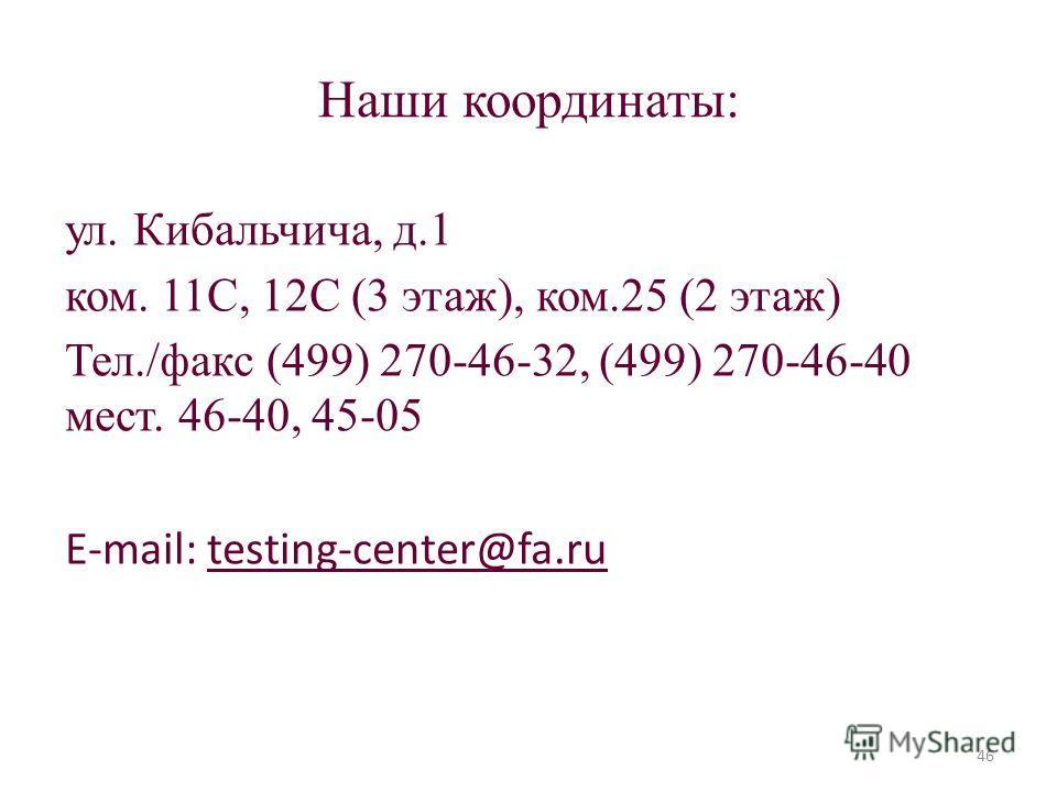 Наши координаты: ул. Кибальчича, д.1 ком. 11С, 12С (3 этаж), ком.25 (2 этаж) Тел./факс (499) 270-46-32, (499) 270-46-40 мест. 46-40, 45-05 E-mail: testing-center@fa.ru 46