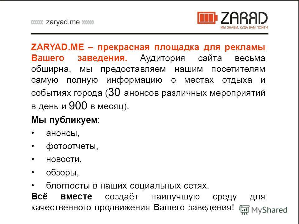 ZARYAD.ME – прекрасная площадка для рекламы Вашего заведения. Аудитория сайта весьма обширна, мы предоставляем нашим посетителям самую полную информацию о местах отдыха и событиях города ( 30 анонсов различных мероприятий в день и 900 в месяц). Мы пу