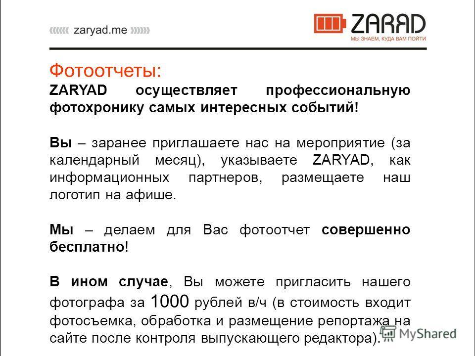 Фотоотчеты: ZARYAD осуществляет профессиональную фотохронику самых интересных событий! Вы – заранее приглашаете нас на мероприятие (за календарный месяц), указываете ZARYAD, как информационных партнеров, размещаете наш логотип на афише. Мы – делаем д