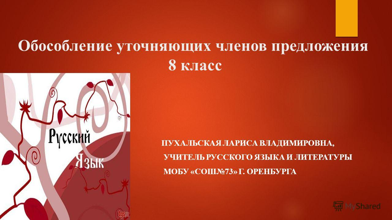 Обособление уточняющих членов предложения 8 класс ПУХАЛЬСКАЯ ЛАРИСА ВЛАДИМИРОВНА, УЧИТЕЛЬ РУССКОГО ЯЗЫКА И ЛИТЕРАТУРЫ МОБУ «СОШ73» Г. ОРЕНБУРГА