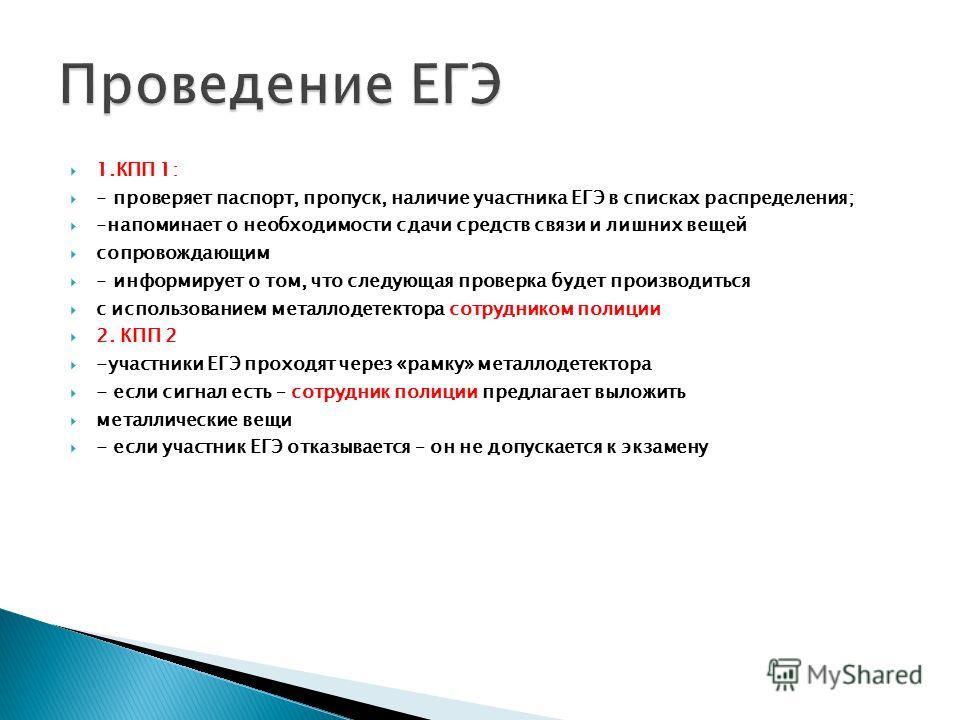 1.КПП 1: - проверяет паспорт, пропуск, наличие участника ЕГЭ в списках распределения; -напоминает о необходимости сдачи средств связи и лишних вещей сопровождающим - информирует о том, что следующая проверка будет производиться с использованием метал