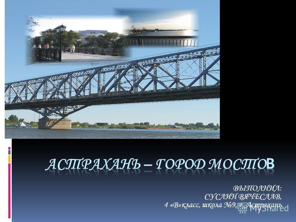 ВЫПОЛНИЛ: СУСЛИН ВЯЧЕСЛАВ, 4 «В»класс, школа 9, г. Астрахань
