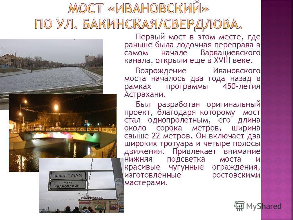 Первый мост в этом месте, где раньше была лодочная переправа в самом начале Варвациевского канала, открыли еще в XVIII веке. Возрождение Ивановского моста началось два года назад в рамках программы 450-летия Астрахани. Был разработан оригинальный про