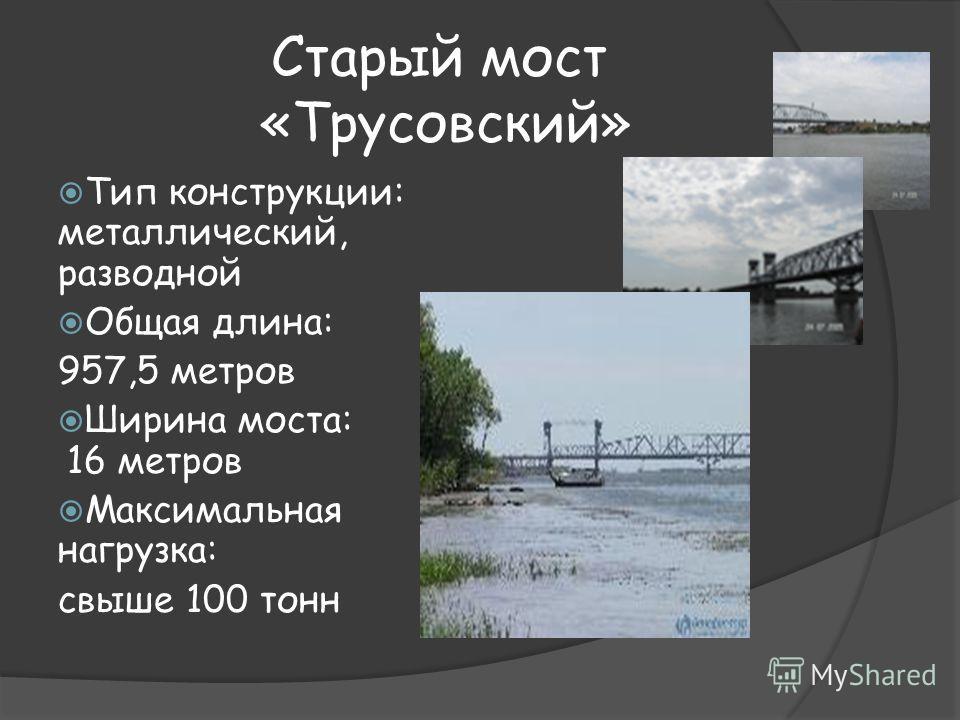 Старый мост «Трусовский» Тип конструкции: металлический, разводной Общая длина: 957,5 метров Ширина моста: 16 метров Максимальная нагрузка: свыше 100 тонн