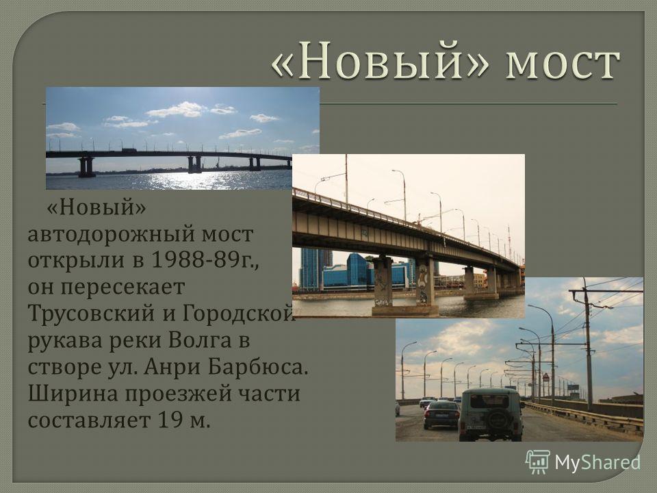 « Новый » автодорожный мост открыли в 1988-89 г., он пересекает Трусовский и Городской рукава реки Волга в створе ул. Анри Барбюса. Ширина проезжей части составляет 19 м.