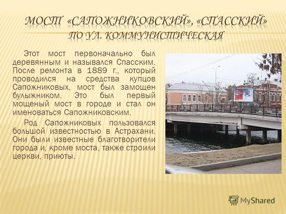 Этот мост первоначально был деревянным и назывался Спасским. После ремонта в 1889 г., который проводился на средства купцов Сапожниковых, мост был замощен булыжником. Это был первый мощеный мост в городе и стал он именоваться Сапожниковским. Род Сапо