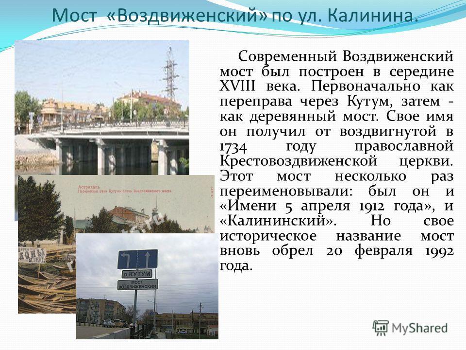 Мост «Воздвиженский» по ул. Калинина. Современный Воздвиженский мост был построен в середине XVIII века. Первоначально как переправа через Кутум, затем - как деревянный мост. Свое имя он получил от воздвигнутой в 1734 году православной Крестовоздвиже