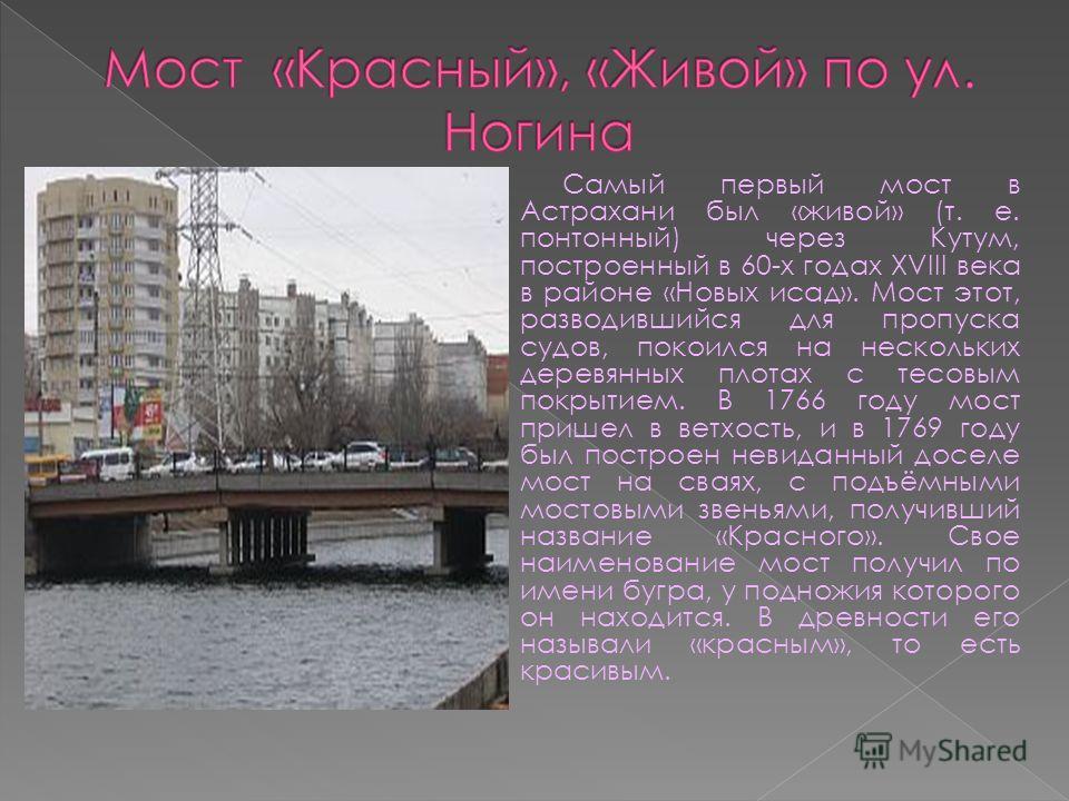 Самый первый мост в Астрахани был «живой» (т. е. понтонный) через Кутум, построенный в 60-х годах XVIII века в районе «Новых исад». Мост этот, разводившийся для пропуска судов, покоился на нескольких деревянных плотах с тесовым покрытием. В 1766 году