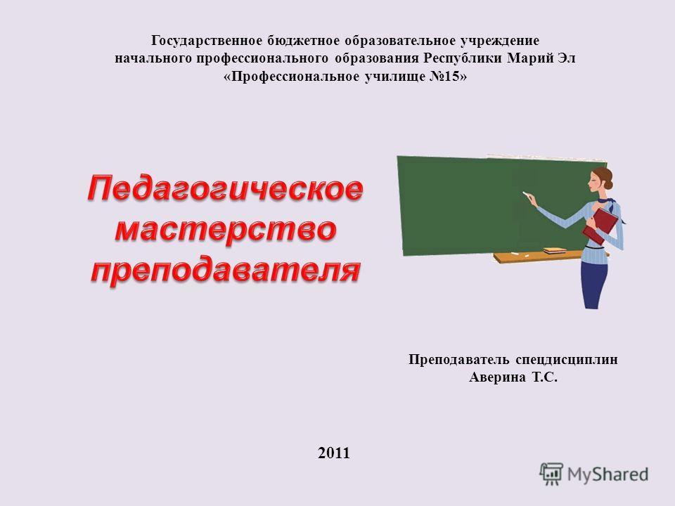 Государственное бюджетное образовательное учреждение начального профессионального образования Республики Марий Эл «Профессиональное училище 15» Преподаватель спецдисциплин Аверина Т.С. 2011