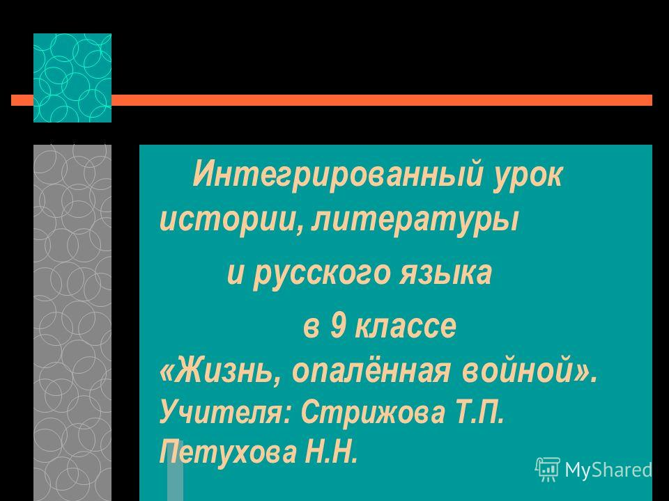 Интегрированный урок истории, литературы и русского языка в 9 классе «Жизнь, опалённая войной». Учителя: Стрижова Т.П. Петухова Н.Н.