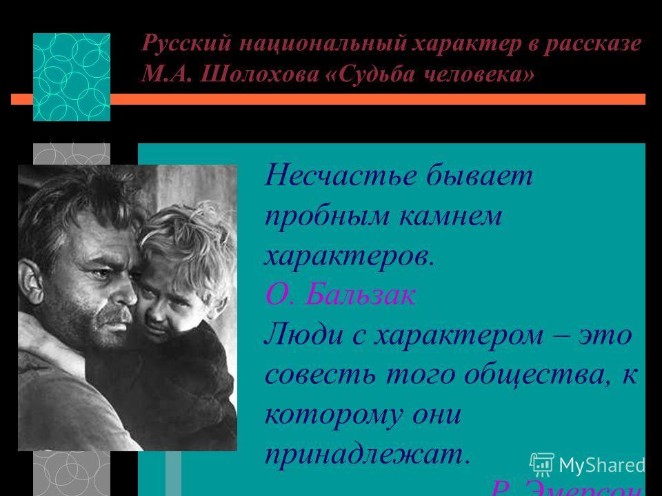 Русский национальный характер в рассказе М.А. Шолохова «Судьба человека» Несчастье бывает пробным камнем характеров. О. Бальзак Люди с характером – это совесть того общества, к которому они принадлежат. Р. Эмерсон