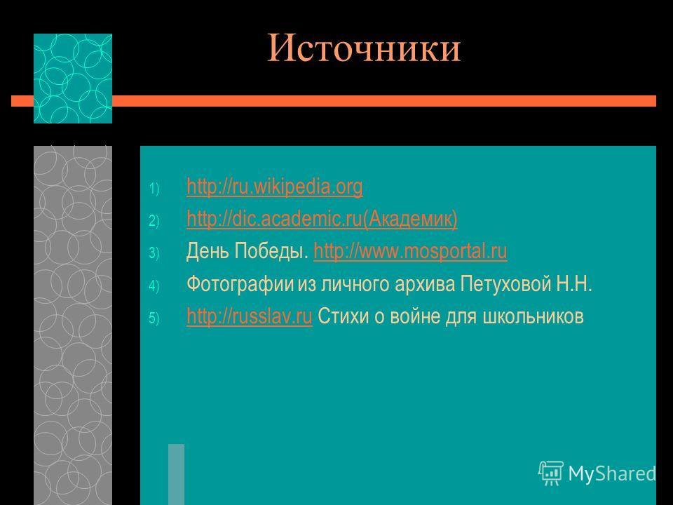 Источники 1) http://ru.wikipedia.org http://ru.wikipedia.org 2) http://dic.academic.ru(Академик) http://dic.academic.ru(Академик) 3) День Победы. http://www.mosportal.ruhttp://www.mosportal.ru 4) Фотографии из личного архива Петуховой Н.Н. 5) http://