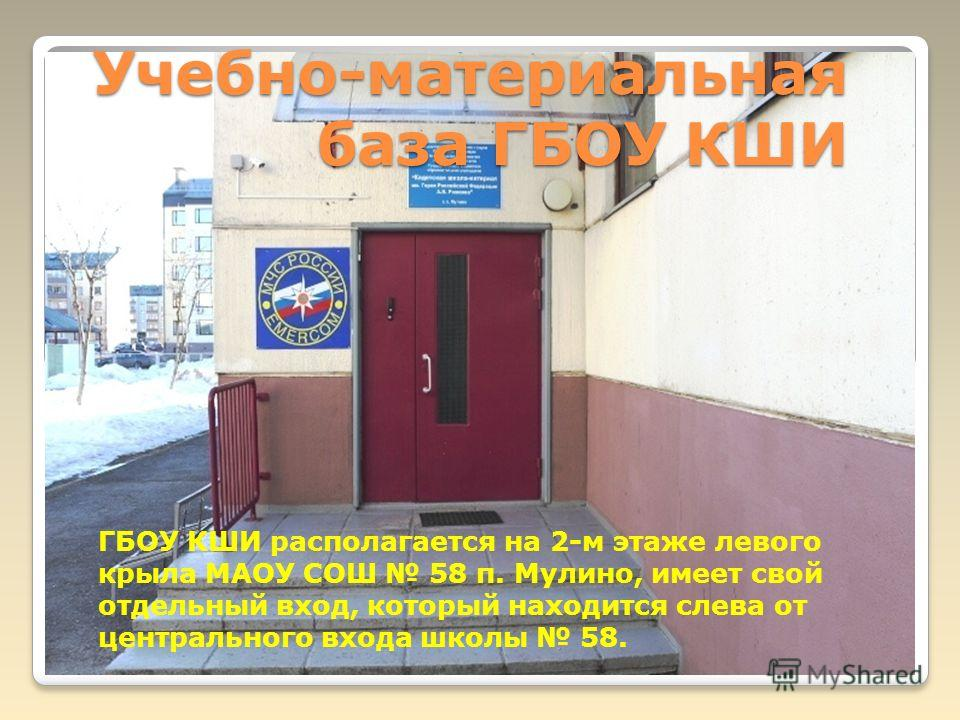 Учебно-материальная база ГБОУ КШИ ГБОУ КШИ располагается на 2-м этаже левого крыла МАОУ СОШ 58 п. Мулино, имеет свой отдельный вход, который находится слева от центрального входа школы 58.