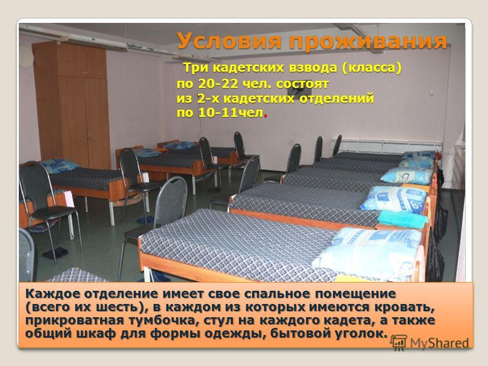 Условия проживания Три кадетских взвода (класса) по 20-22 чел. состоят из 2-х кадетских отделений по 10-11чел. Каждое отделение имеет свое спальное помещение (всего их шесть), в каждом из которых имеются кровать, прикроватная тумбочка, стул на каждог
