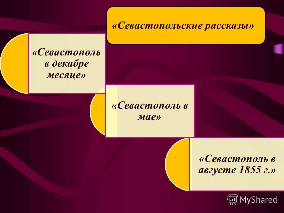 «Севастопольские рассказы» «Севастополь в августе 1855 г.» «Севастополь в мае» « Севастополь в декабре месяце»