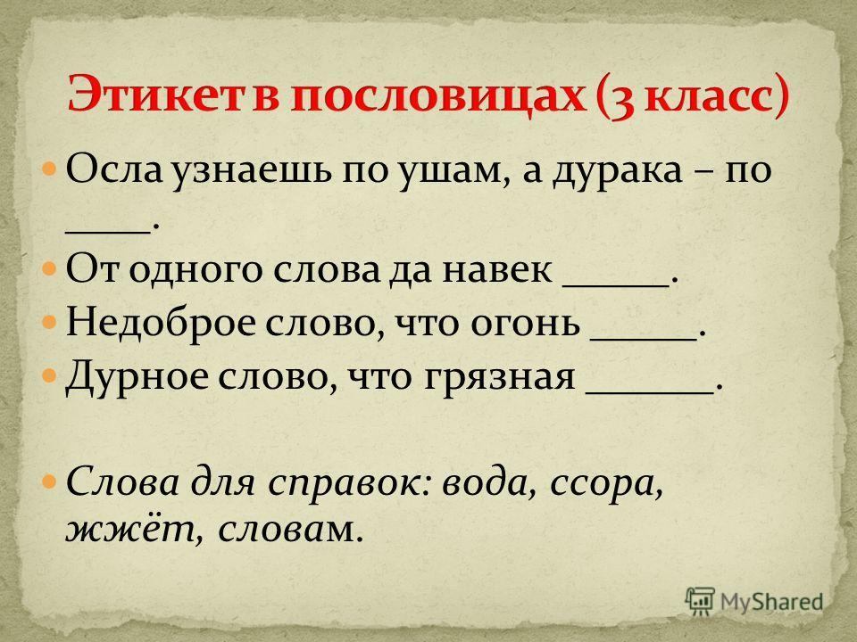 Осла узнаешь по ушам, а дурака – по ____. От одного слова да навек _____. Недоброе слово, что огонь _____. Дурное слово, что грязная ______. Слова для справок: вода, ссора, жжёт, словам.