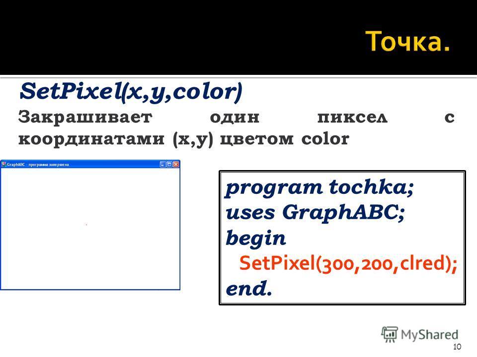 Точка. 10 SetPixel(x,y,color) Закрашивает один пиксел с координатами (x,y) цветом color program tochka; uses GraphABC; begin SetPixel(300,200,clred); end.