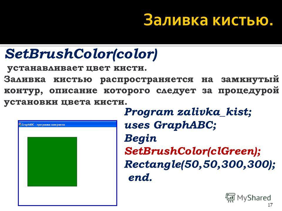 Заливка кистью. 17 SetBrushColor(color) устанавливает цвет кисти. Заливка кистью распространяется на замкнутый контур, описание которого следует за процедурой установки цвета кисти. Program zalivka_kist; uses GraphABC; Begin SetBrushColor(clGreen); R