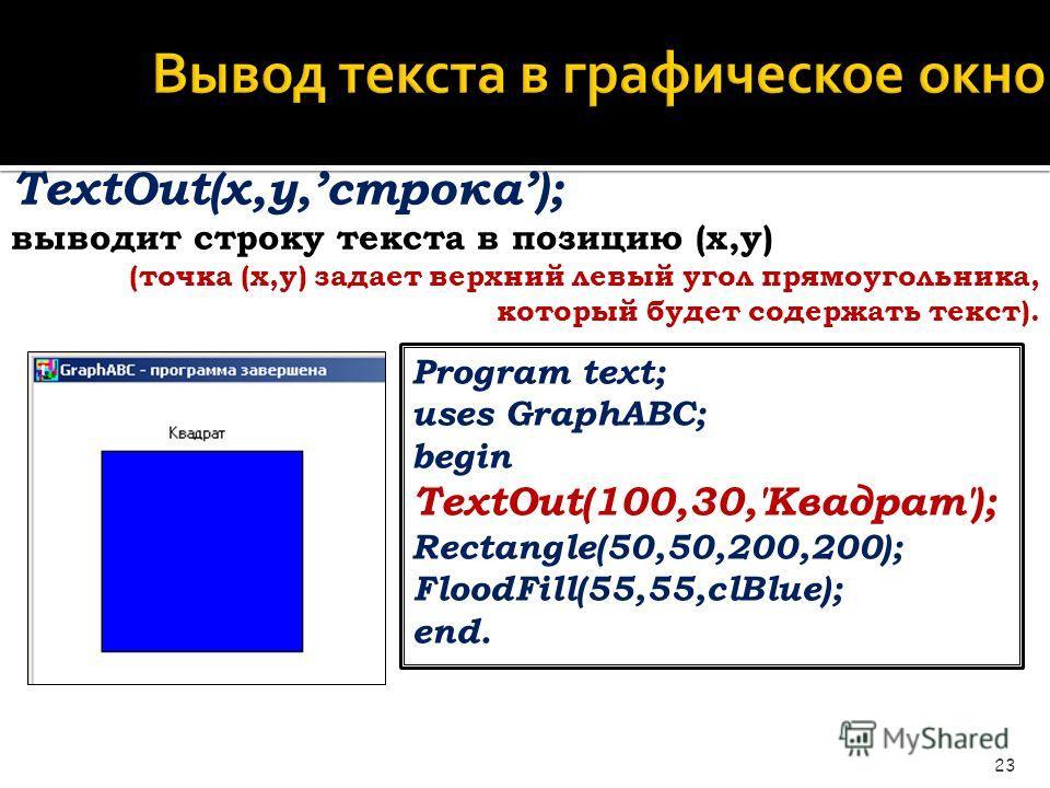 Вывод текста в графическое окно 23 TextOut(x,y,строка); выводит строку текста в позицию (x,y) (точка (x,y) задает верхний левый угол прямоугольника, который будет содержать текст). Program text; uses GraphABC; begin TextOut(100,30,'Квадрат'); Rectang