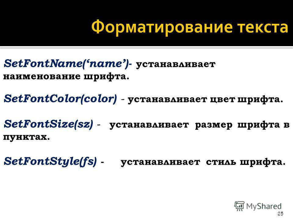Форматирование текста 25 SetFontName(name)- устанавливает наименование шрифта. SetFontColor(color) - устанавливает цветшрифта. SetFontSize(sz) - устанавливает размершрифта в пунктах. SetFontStyle(fs) - устанавливает стиль шрифта.