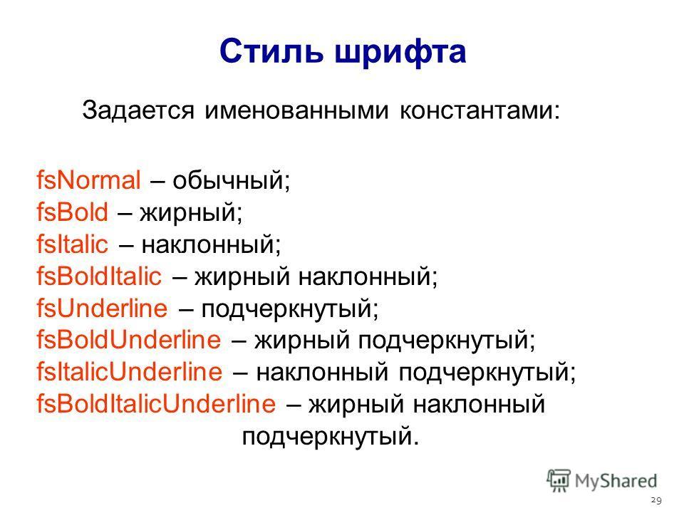 29 Стиль шрифта Задается именованными константами: fsNormal – обычный; fsBold – жирный; fsItalic – наклонный; fsBoldItalic – жирный наклонный; fsUnderline – подчеркнутый; fsBoldUnderline – жирный подчеркнутый; fsItalicUnderline – наклонный подчеркнут