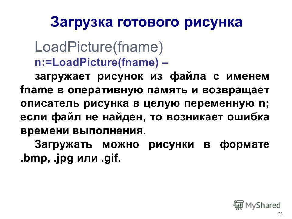 31 LoadPicture(fname) n:=LoadPicture(fname) – загружает рисунок из файла с именем fname в оперативную память и возвращает описатель рисунка в целую переменную n; если файл не найден, то возникает ошибка времени выполнения. Загружать можно рисунки в ф