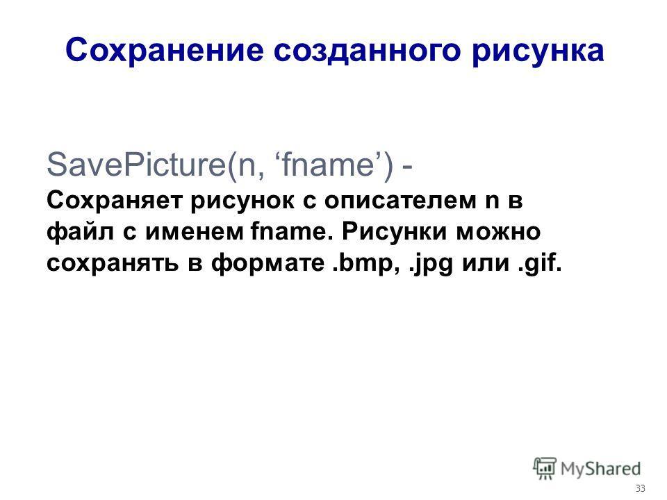 33 SavePicture(n, fname) - Сохраняет рисунок с описателем n в файл с именем fname. Рисунки можно сохранять в формате.bmp,.jpg или.gif. Сохранение созданного рисунка