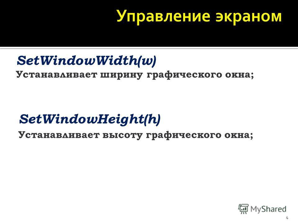 4 SetWindowWidth(w) Устанавливает ширину графического окна; SetWindowHeight(h) Устанавливает высоту графического окна;