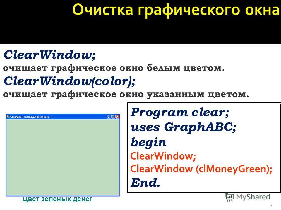 5 ClearWindow; очищает графическое окно белым цветом. ClearWindow(color); очищает графическое окно указанным цветом. Program clear; uses GraphABC; begin ClearWindow; ClearWindow (clMoneyGreen); End. Цвет зеленых денег